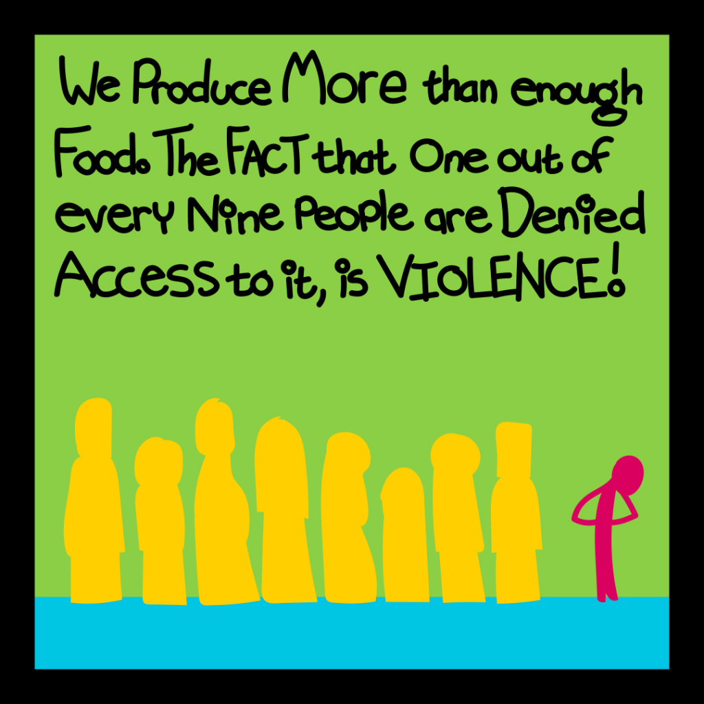 We produce more than enough food. The fact that one out of every nine people are denied access to it, is violence!