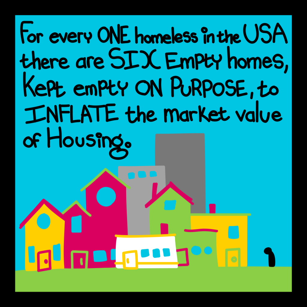 For every one homeless in the USA there are six empty homes, kept empty on purpose to inflate the market value of housing.