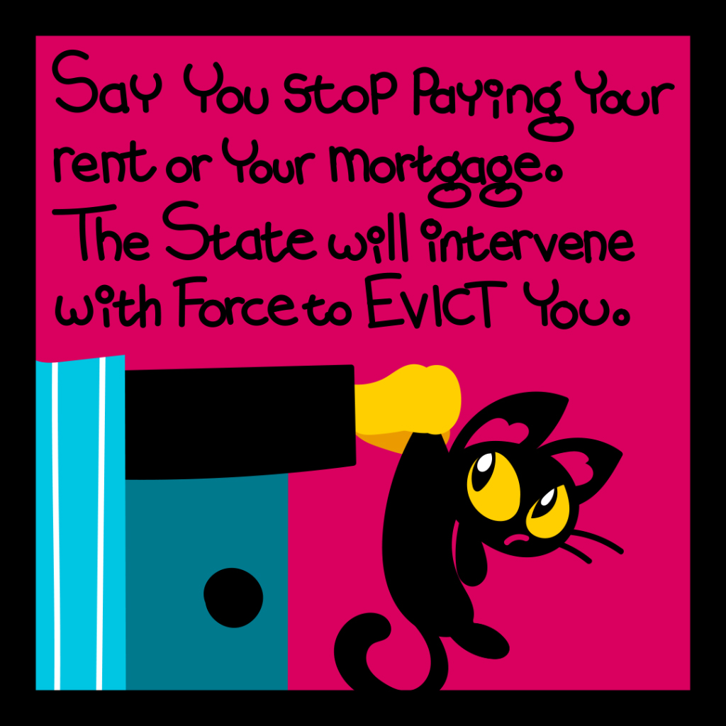 Say you stop paying your rent or mortgage. the state will intervene with force to evict you.